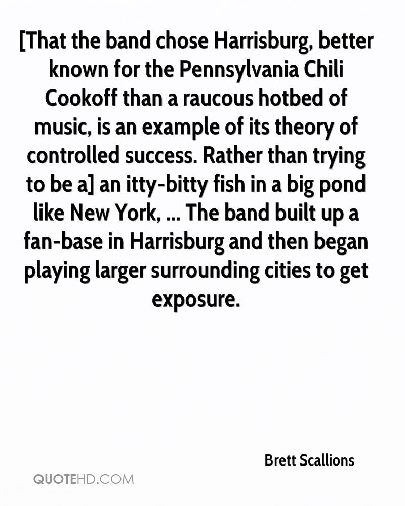 [That the band chose Harrisburg, better known for the Pennsylvania Chili Cookoff than a raucous hotbed of music, is an example of its theory of controlled success. Rather than trying to be a] an itty-bitty fish in a big pond like New York, ... The band built up a fan-base in Harrisburg and then began playing larger surrounding cities to get exposure.