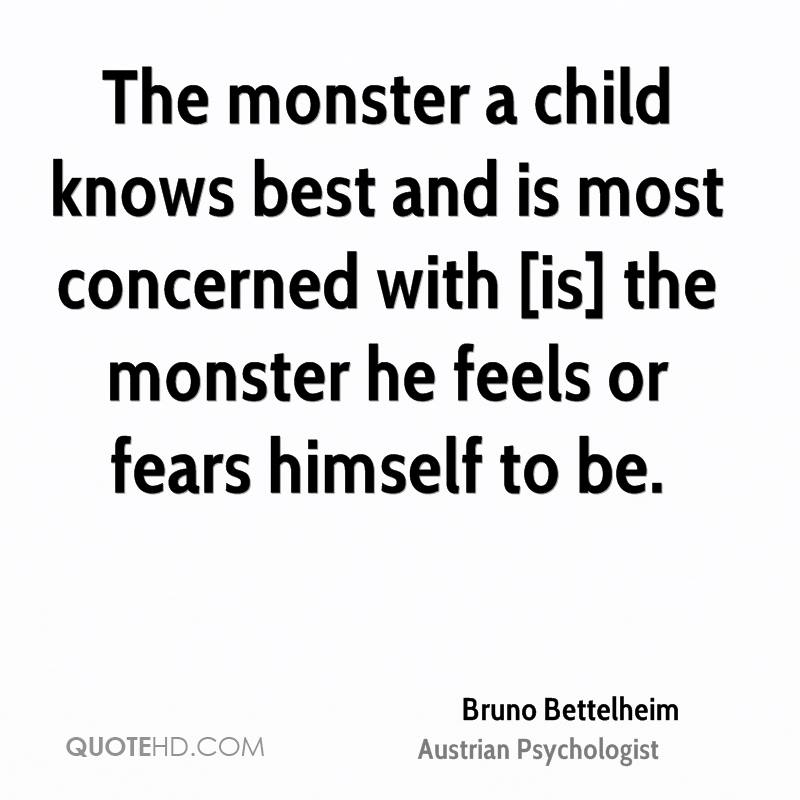 The monster a child knows best and is most concerned with [is] the monster he feels or fears himself to be.