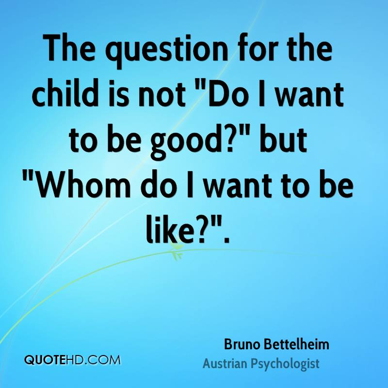 """The question for the child is not """"Do I want to be good?"""" but """"Whom do I want to be like?""""."""