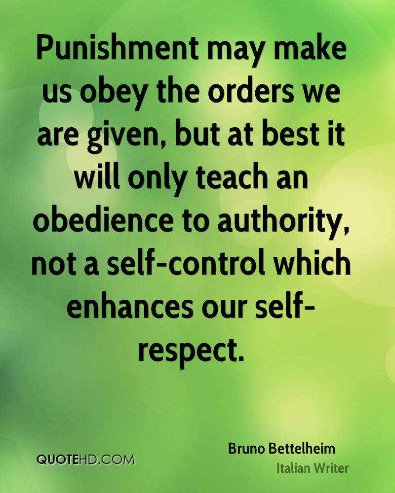 Punishment may make us obey the orders we are given, but at best it will only teach an obedience to authority, not a self-control which enhances our self-respect.