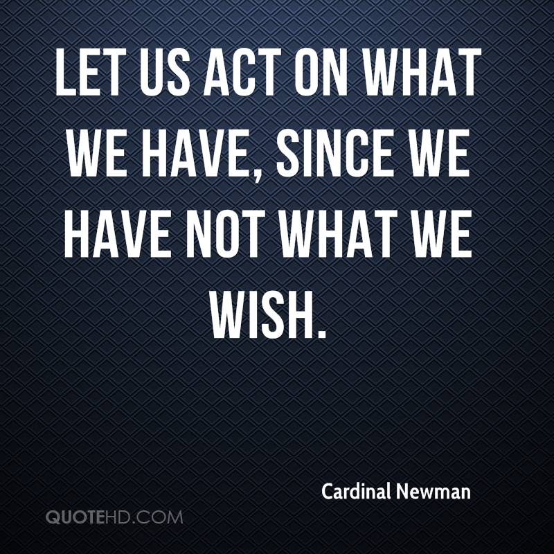 Let us act on what we have, since we have not what we wish.