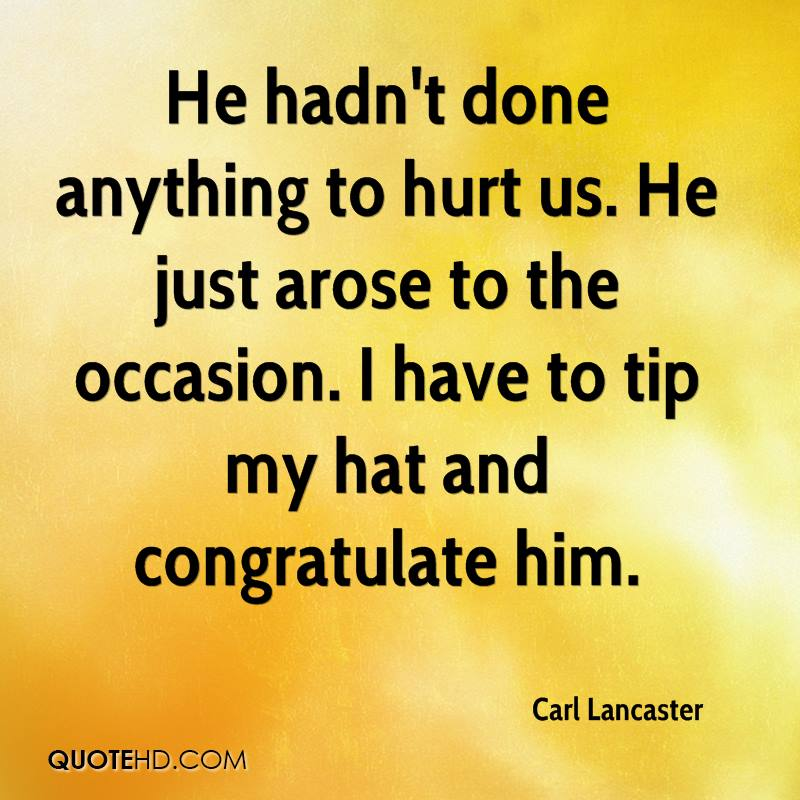 He hadn't done anything to hurt us. He just arose to the occasion. I have to tip my hat and congratulate him.
