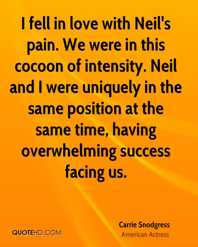 I fell in love with Neil's pain. We were in this cocoon of intensity. Neil and I were uniquely in the same position at the same time, having overwhelming success facing us.