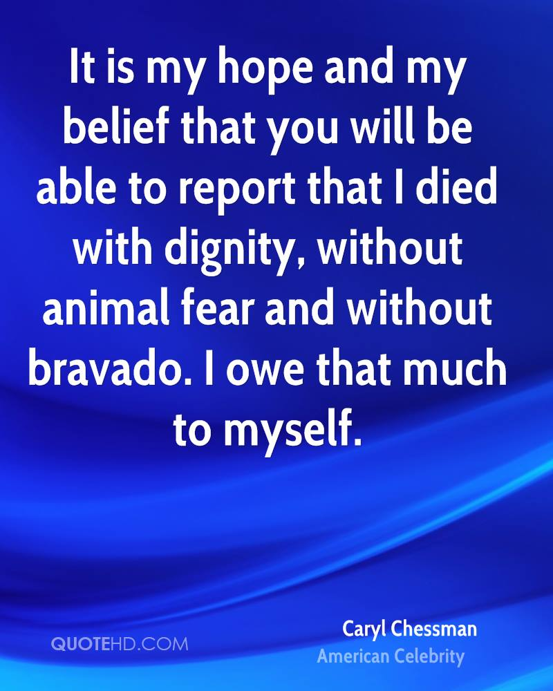 It is my hope and my belief that you will be able to report that I died with dignity, without animal fear and without bravado. I owe that much to myself.