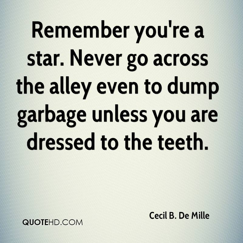 Remember you're a star. Never go across the alley even to dump garbage unless you are dressed to the teeth.