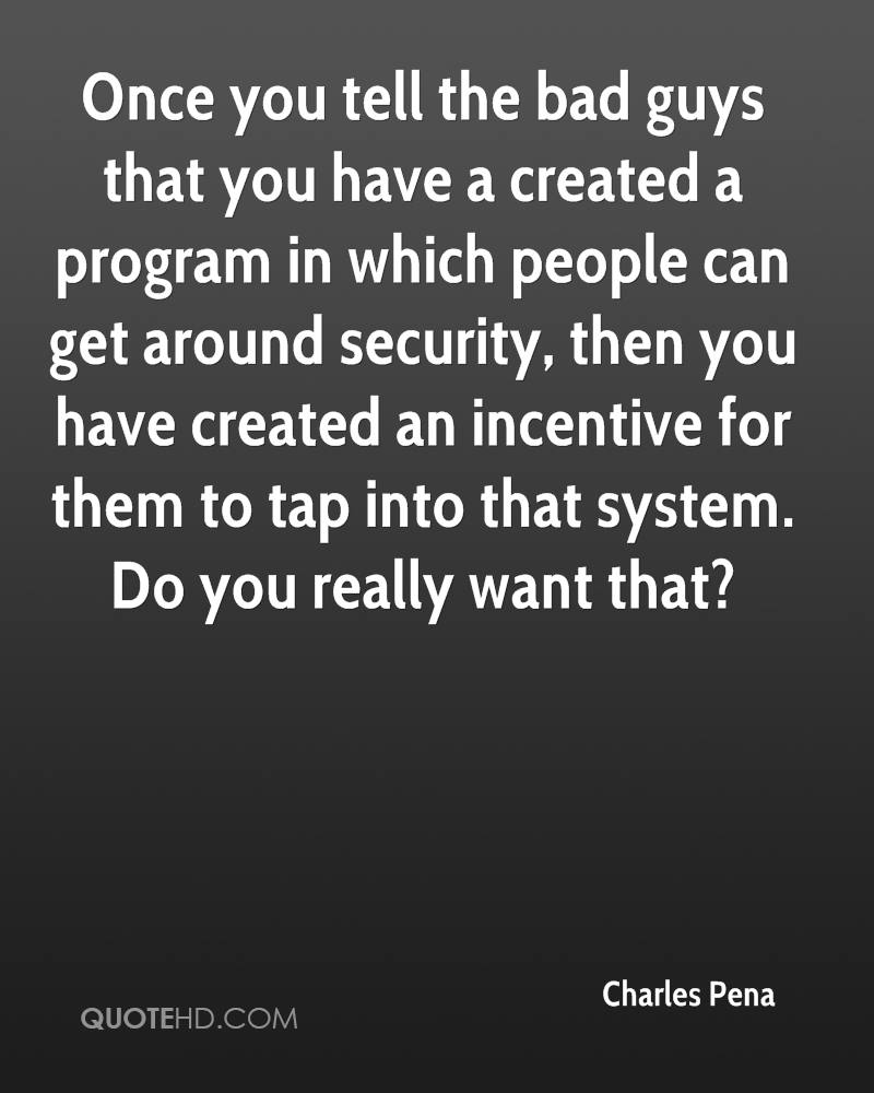 Once you tell the bad guys that you have a created a program in which people can get around security, then you have created an incentive for them to tap into that system. Do you really want that?