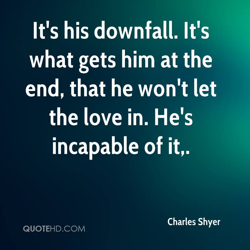 It's his downfall. It's what gets him at the end, that he won't let the love in. He's incapable of it.
