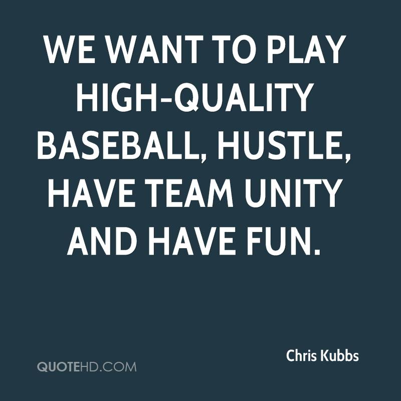 We want to play high-quality baseball, hustle, have team unity and have fun.