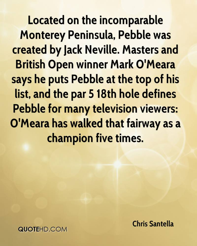 Located on the incomparable Monterey Peninsula, Pebble was created by Jack Neville. Masters and British Open winner Mark O'Meara says he puts Pebble at the top of his list, and the par 5 18th hole defines Pebble for many television viewers: O'Meara has walked that fairway as a champion five times.