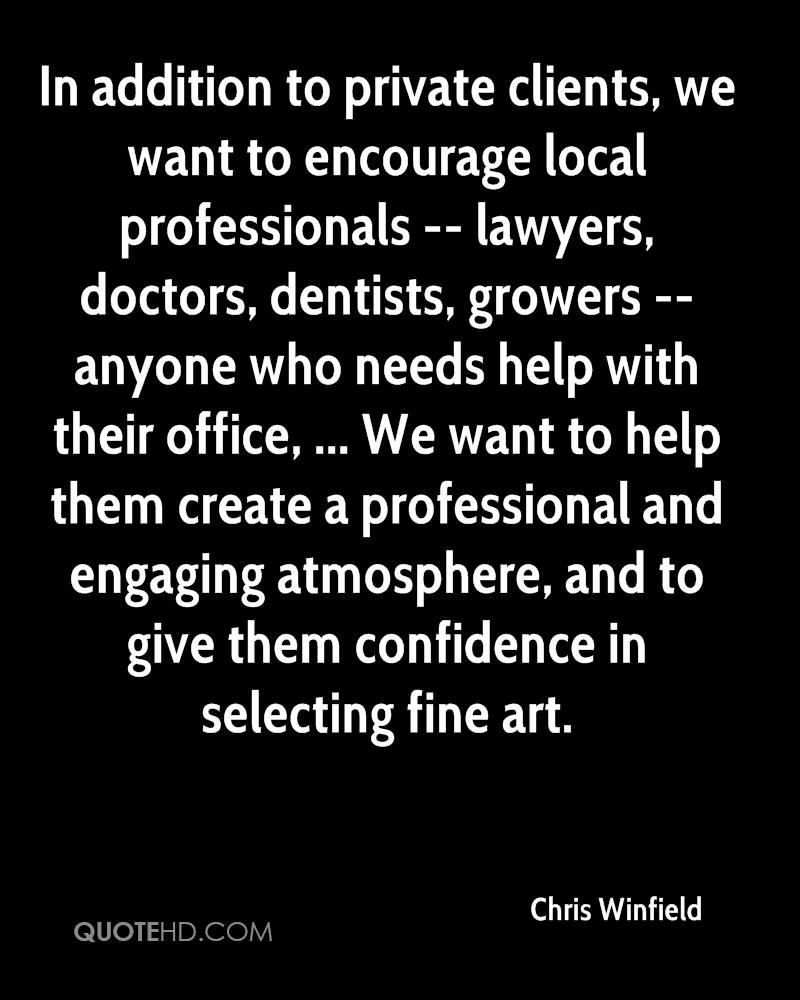 In addition to private clients, we want to encourage local professionals -- lawyers, doctors, dentists, growers -- anyone who needs help with their office, ... We want to help them create a professional and engaging atmosphere, and to give them confidence in selecting fine art.