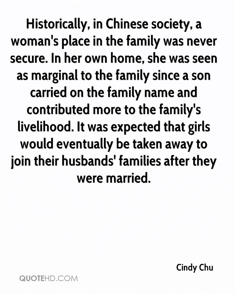 Historically, in Chinese society, a woman's place in the family was never secure. In her own home, she was seen as marginal to the family since a son carried on the family name and contributed more to the family's livelihood. It was expected that girls would eventually be taken away to join their husbands' families after they were married.