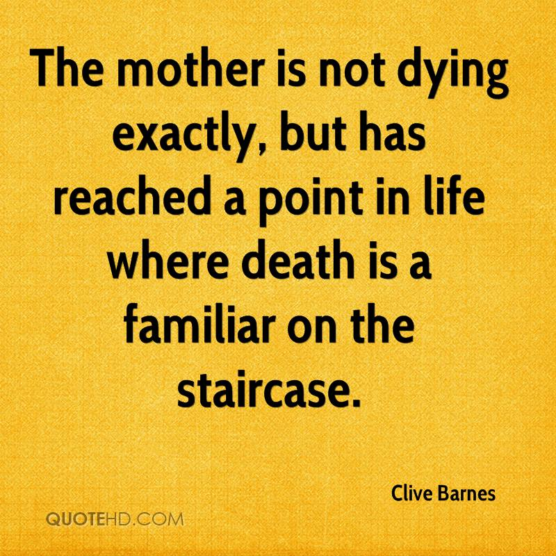 The mother is not dying exactly, but has reached a point in life where death is a familiar on the staircase.