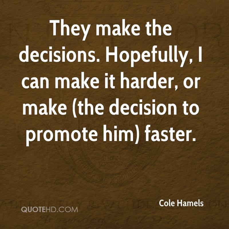 They make the decisions. Hopefully, I can make it harder, or make (the decision to promote him) faster.