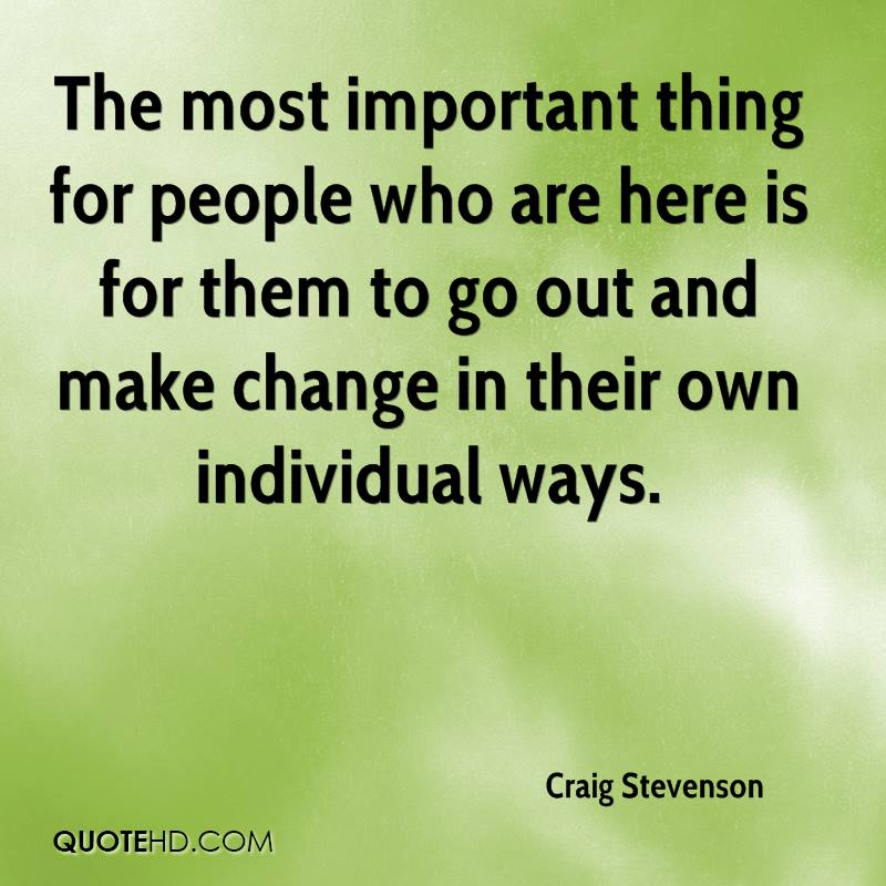 The most important thing for people who are here is for them to go out and make change in their own individual ways.