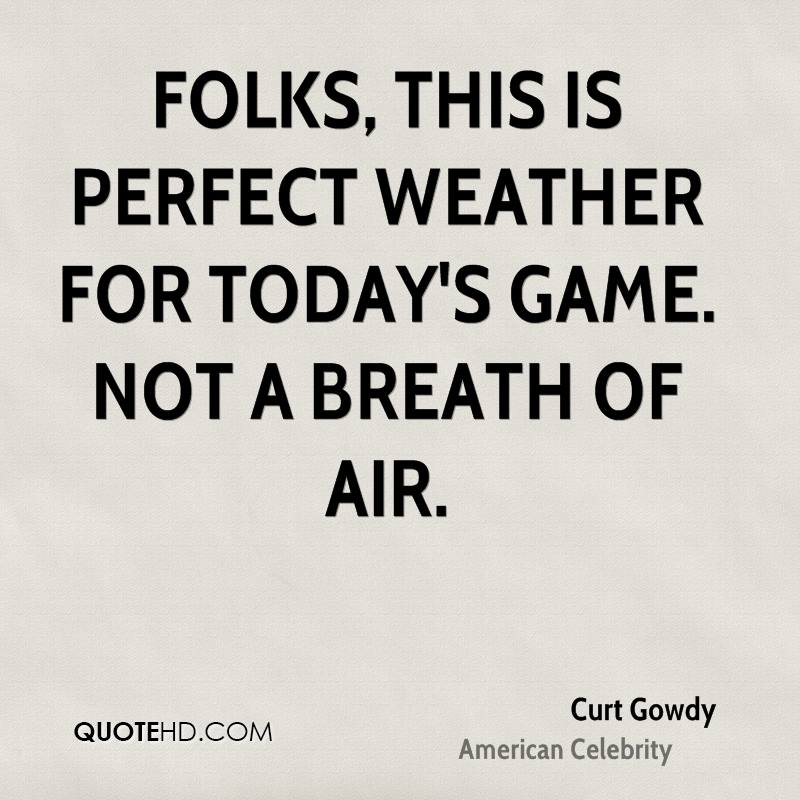 Folks, this is perfect weather for today's game. Not a breath of air.