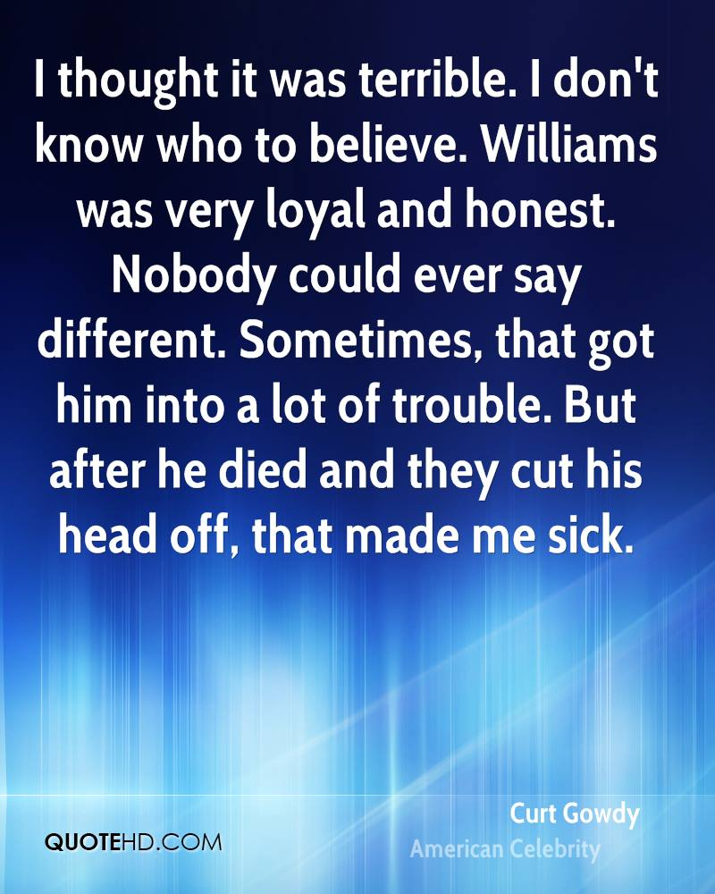 I thought it was terrible. I don't know who to believe. Williams was very loyal and honest. Nobody could ever say different. Sometimes, that got him into a lot of trouble. But after he died and they cut his head off, that made me sick.