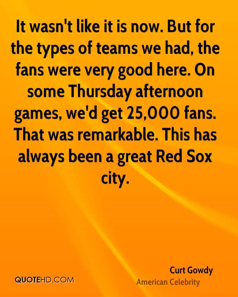 It wasn't like it is now. But for the types of teams we had, the fans were very good here. On some Thursday afternoon games, we'd get 25,000 fans. That was remarkable. This has always been a great Red Sox city.