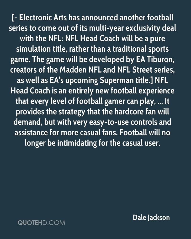 [- Electronic Arts has announced another football series to come out of its multi-year exclusivity deal with the NFL: NFL Head Coach will be a pure simulation title, rather than a traditional sports game. The game will be developed by EA Tiburon, creators of the Madden NFL and NFL Street series, as well as EA's upcoming Superman title.] NFL Head Coach is an entirely new football experience that every level of football gamer can play, ... It provides the strategy that the hardcore fan will demand, but with very easy-to-use controls and assistance for more casual fans. Football will no longer be intimidating for the casual user.