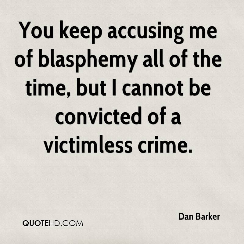 You keep accusing me of blasphemy all of the time, but I cannot be convicted of a victimless crime.