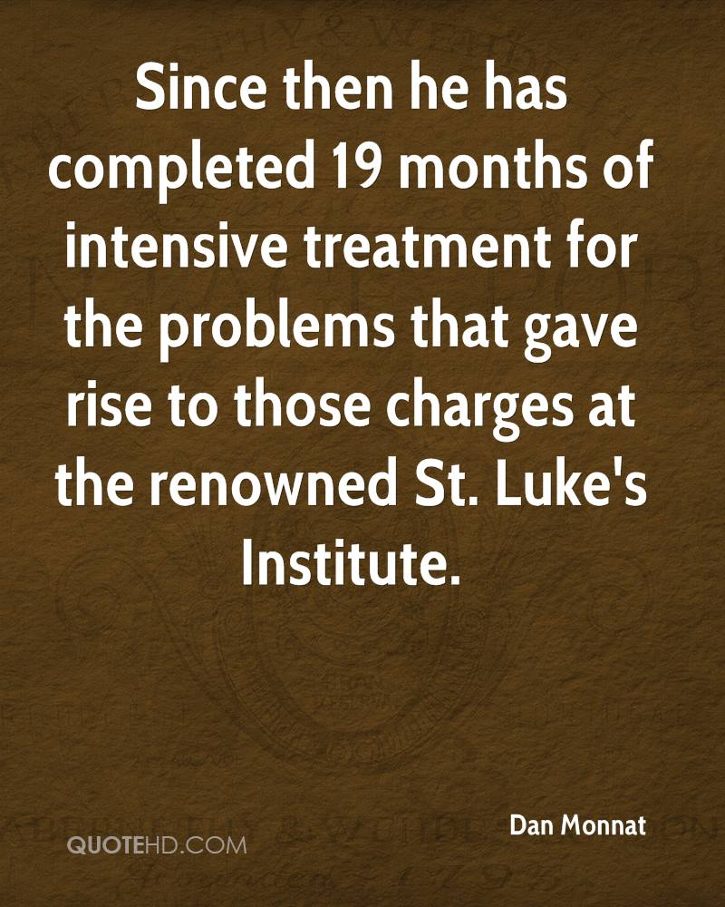 Since then he has completed 19 months of intensive treatment for the problems that gave rise to those charges at the renowned St. Luke's Institute.