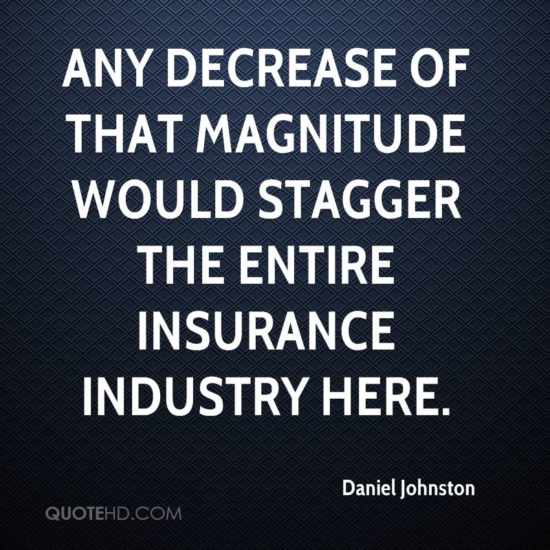 Any decrease of that magnitude would stagger the entire insurance industry here.