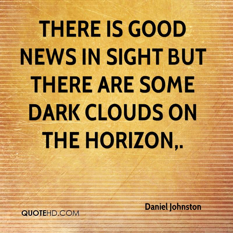 There is good news in sight but there are some dark clouds on the horizon.