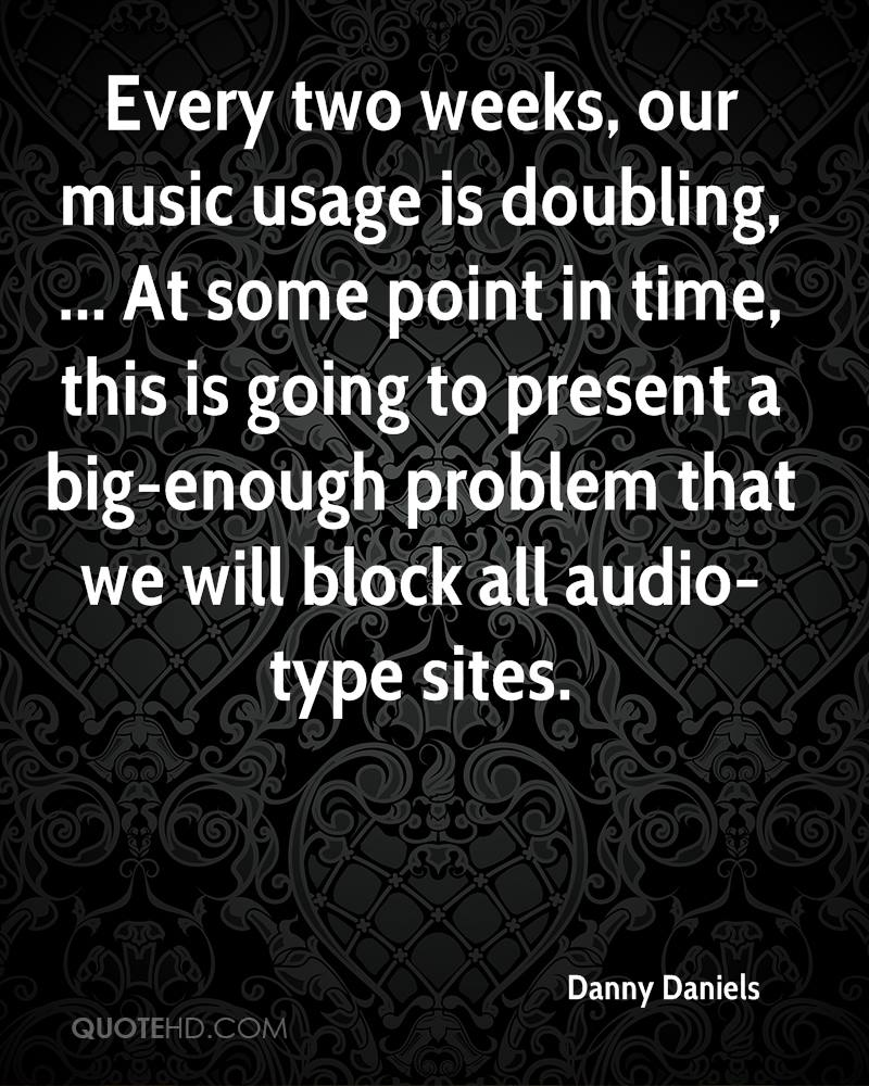 Every two weeks, our music usage is doubling, ... At some point in time, this is going to present a big-enough problem that we will block all audio-type sites.