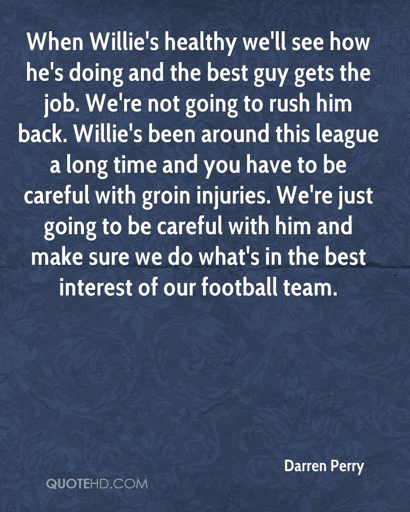 When Willie's healthy we'll see how he's doing and the best guy gets the job. We're not going to rush him back. Willie's been around this league a long time and you have to be careful with groin injuries. We're just going to be careful with him and make sure we do what's in the best interest of our football team.
