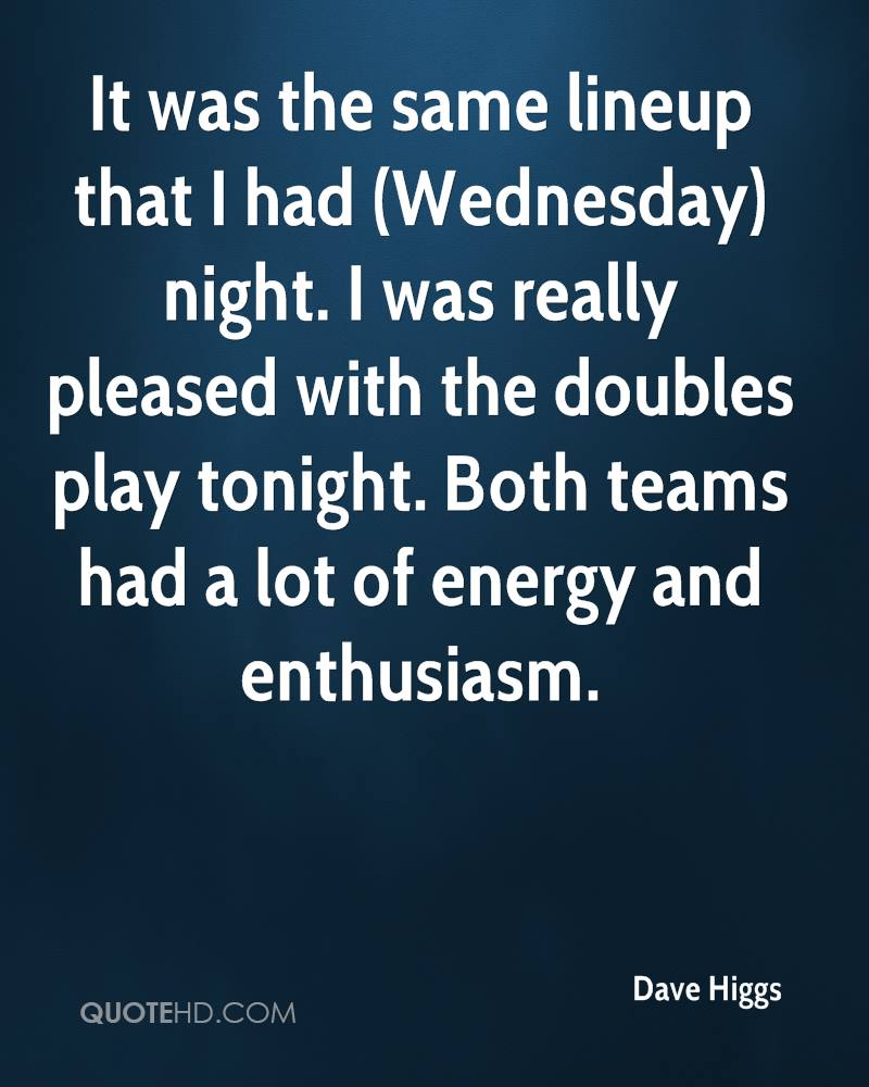 It was the same lineup that I had (Wednesday) night. I was really pleased with the doubles play tonight. Both teams had a lot of energy and enthusiasm.