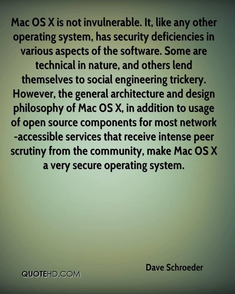 Mac OS X is not invulnerable. It, like any other operating system, has security deficiencies in various aspects of the software. Some are technical in nature, and others lend themselves to social engineering trickery. However, the general architecture and design philosophy of Mac OS X, in addition to usage of open source components for most network-accessible services that receive intense peer scrutiny from the community, make Mac OS X a very secure operating system.