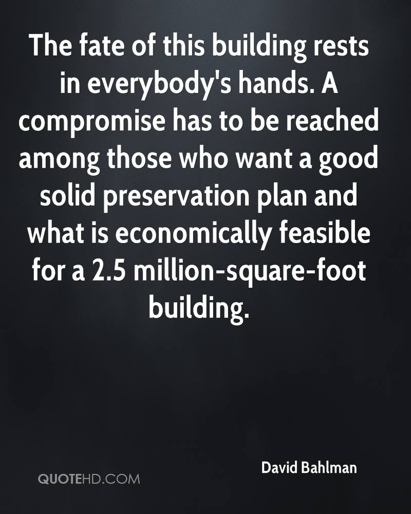The fate of this building rests in everybody's hands. A compromise has to be reached among those who want a good solid preservation plan and what is economically feasible for a 2.5 million-square-foot building.