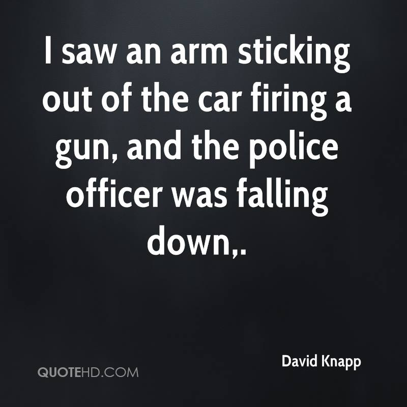 I saw an arm sticking out of the car firing a gun, and the police officer was falling down.