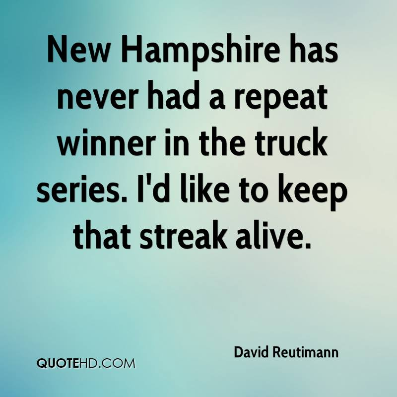 New Hampshire has never had a repeat winner in the truck series. I'd like to keep that streak alive.