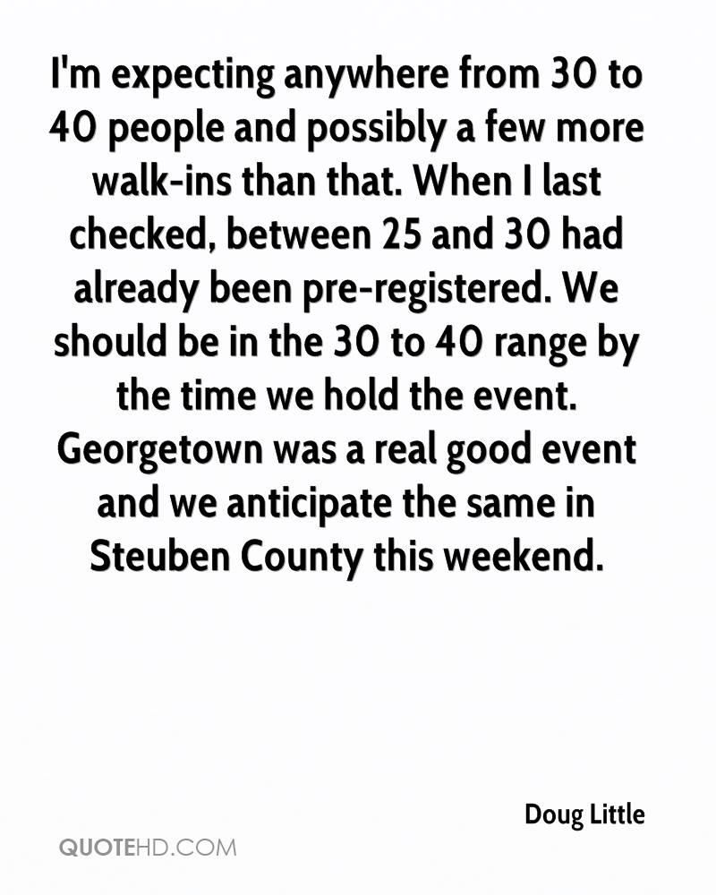 I'm expecting anywhere from 30 to 40 people and possibly a few more walk-ins than that. When I last checked, between 25 and 30 had already been pre-registered. We should be in the 30 to 40 range by the time we hold the event. Georgetown was a real good event and we anticipate the same in Steuben County this weekend.