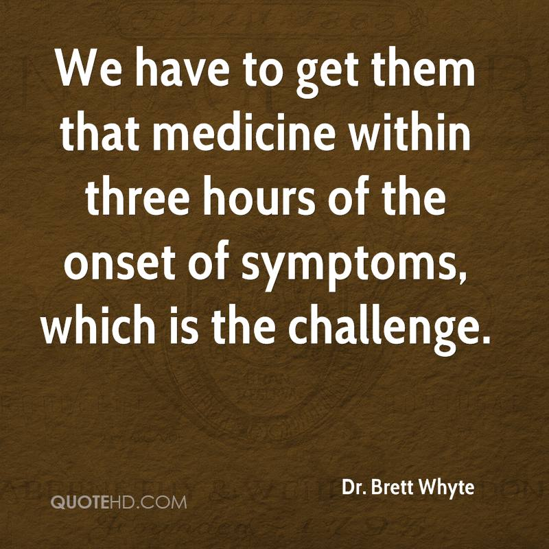 We have to get them that medicine within three hours of the onset of symptoms, which is the challenge.