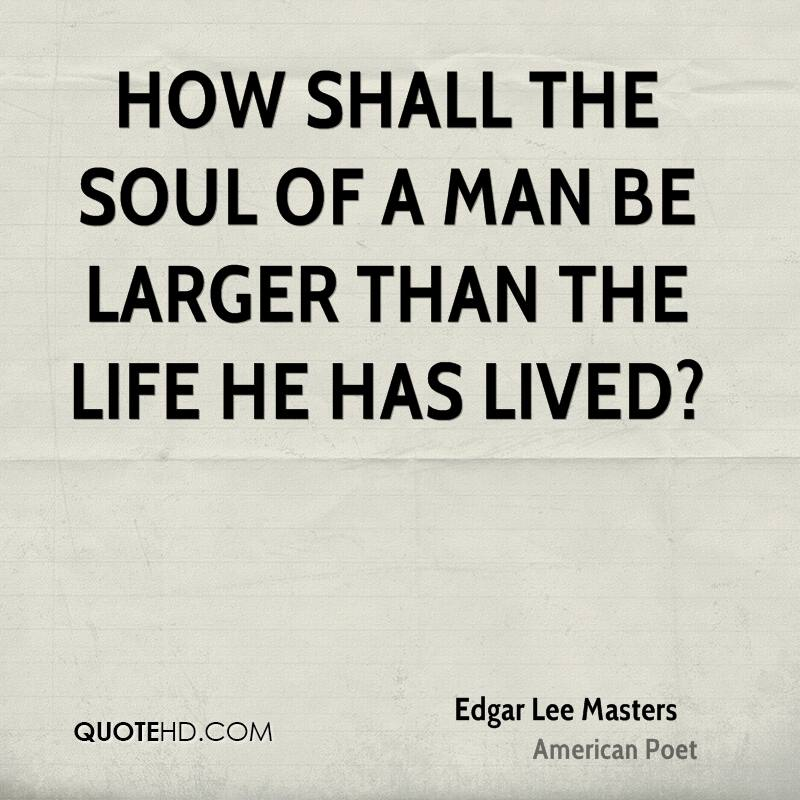 How shall the soul of a man be larger than the life he has lived?