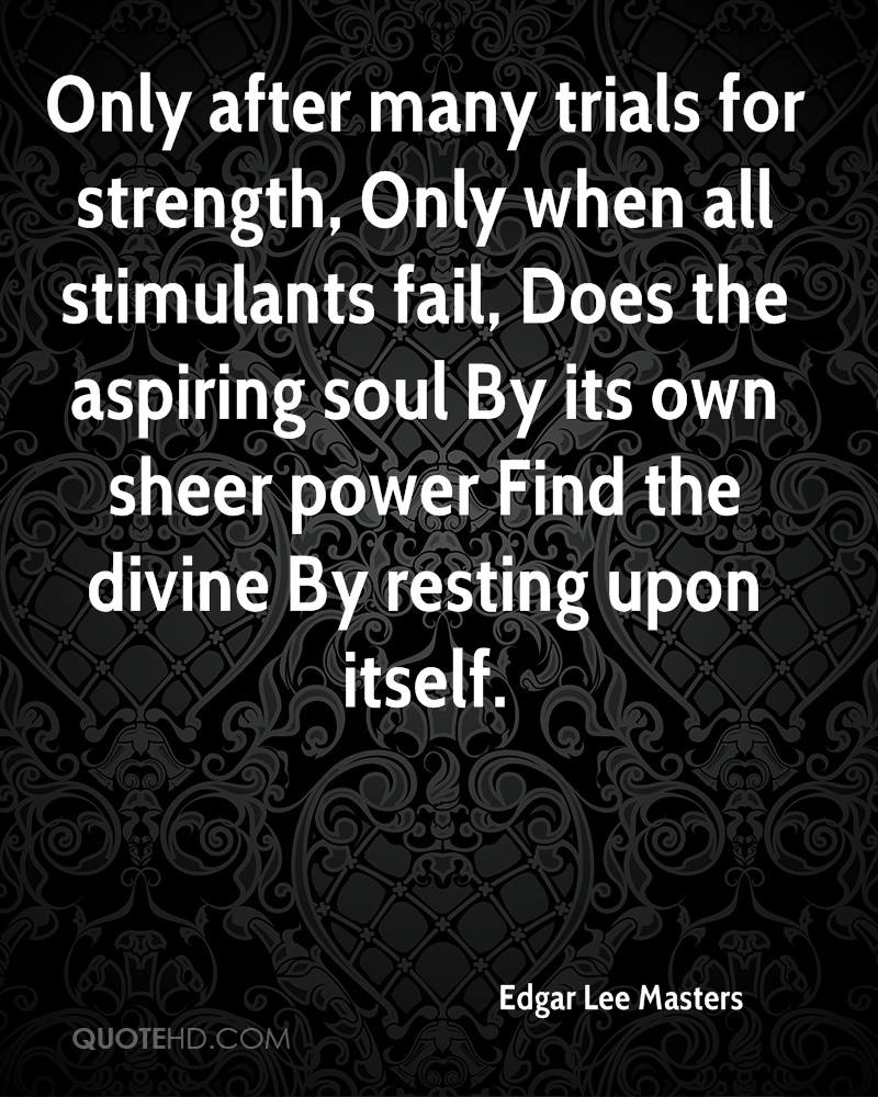 Only after many trials for strength, Only when all stimulants fail, Does the aspiring soul By its own sheer power Find the divine By resting upon itself.