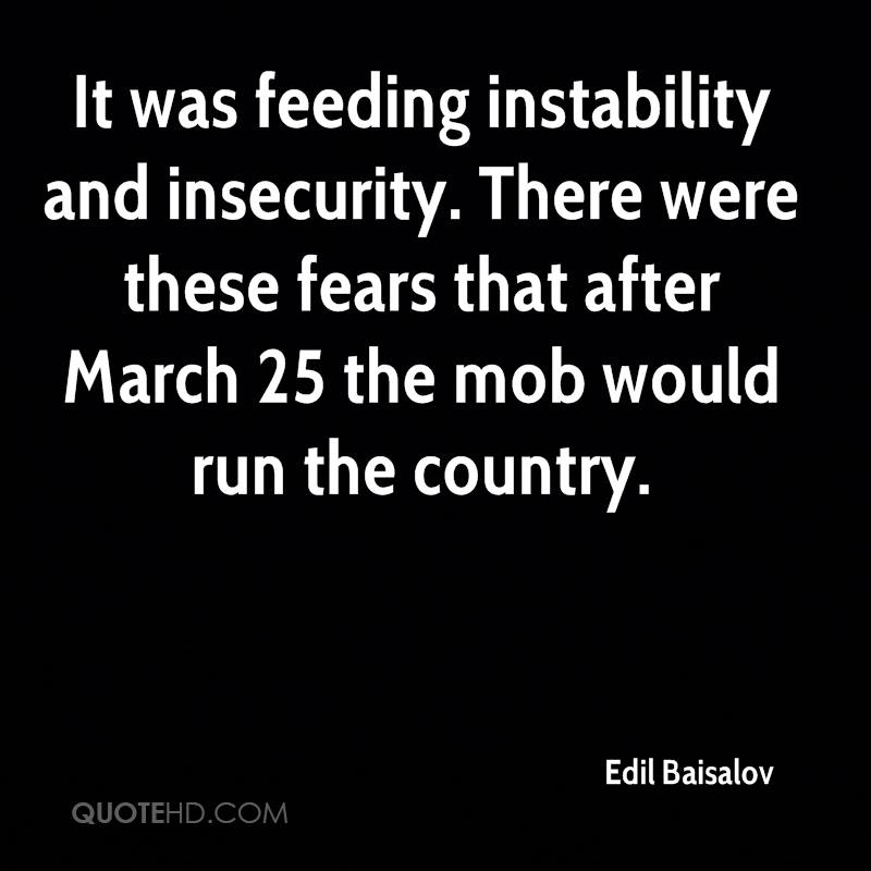 It was feeding instability and insecurity. There were these fears that after March 25 the mob would run the country.