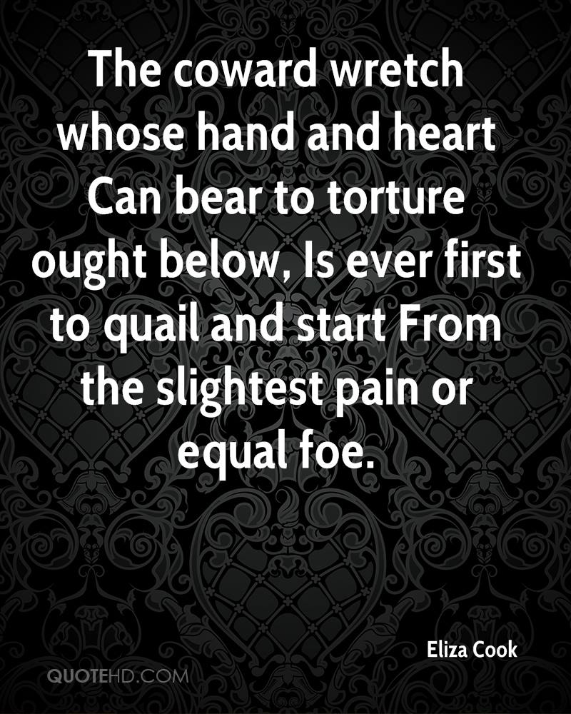 The coward wretch whose hand and heart Can bear to torture ought below, Is ever first to quail and start From the slightest pain or equal foe.