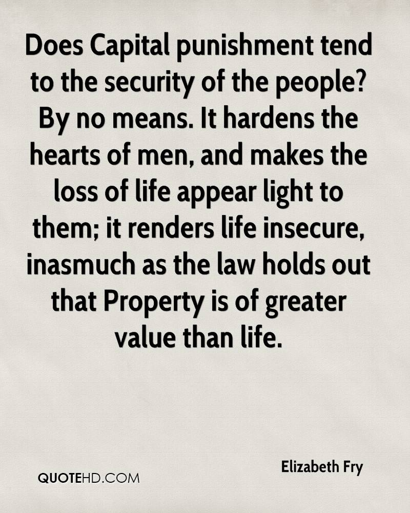 Does Capital punishment tend to the security of the people? By no means. It hardens the hearts of men, and makes the loss of life appear light to them; it renders life insecure, inasmuch as the law holds out that Property is of greater value than life.