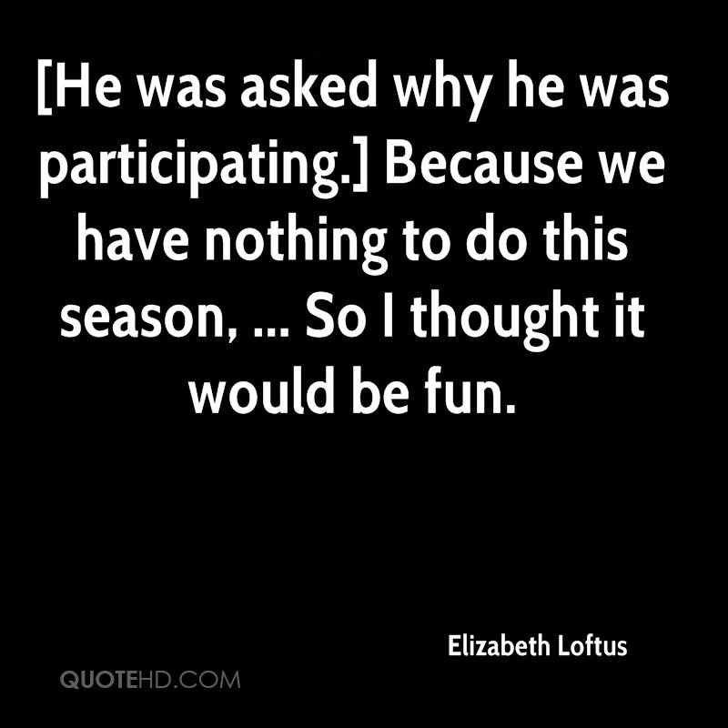 [He was asked why he was participating.] Because we have nothing to do this season, ... So I thought it would be fun.