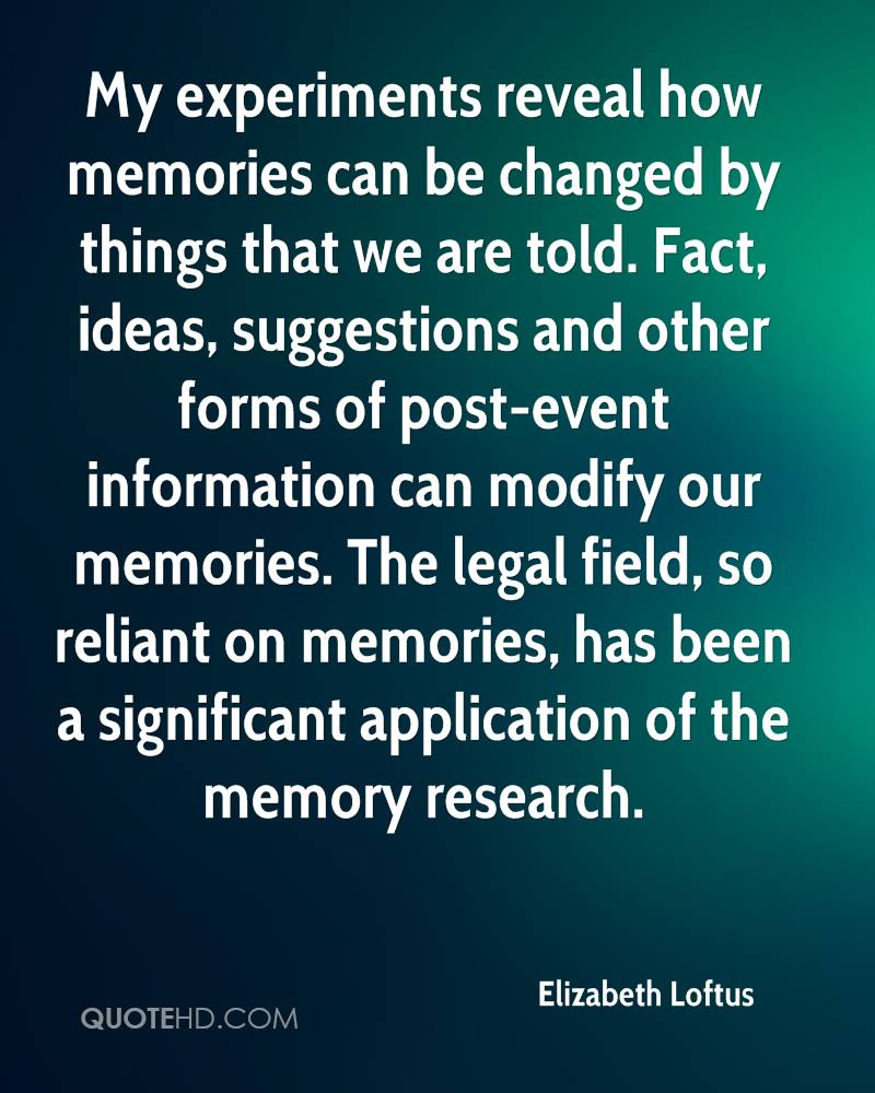 My experiments reveal how memories can be changed by things that we are told. Fact, ideas, suggestions and other forms of post-event information can modify our memories. The legal field, so reliant on memories, has been a significant application of the memory research.