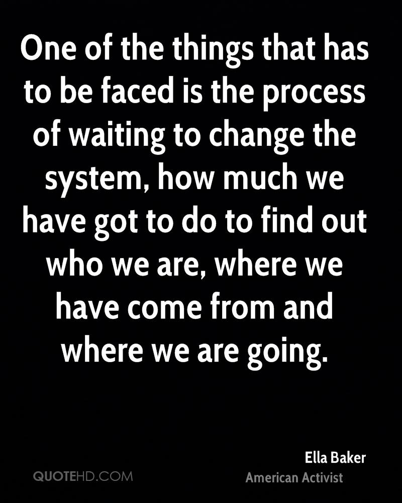 One of the things that has to be faced is the process of waiting to change the system, how much we have got to do to find out who we are, where we have come from and where we are going.