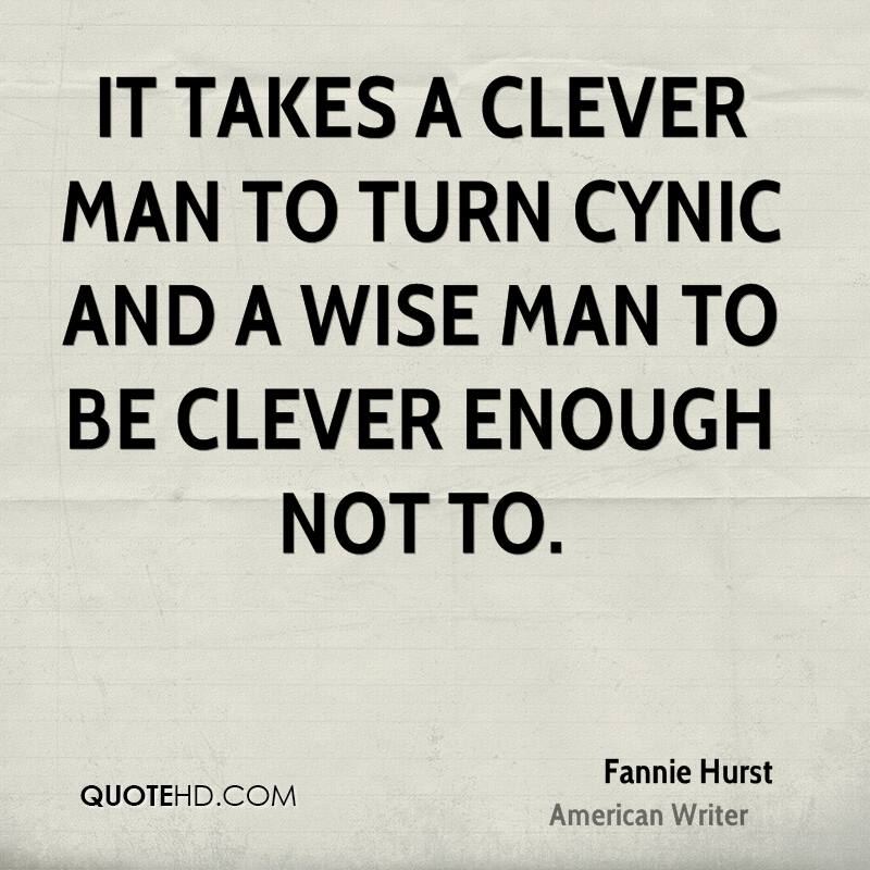 It takes a clever man to turn cynic and a wise man to be clever enough not to.