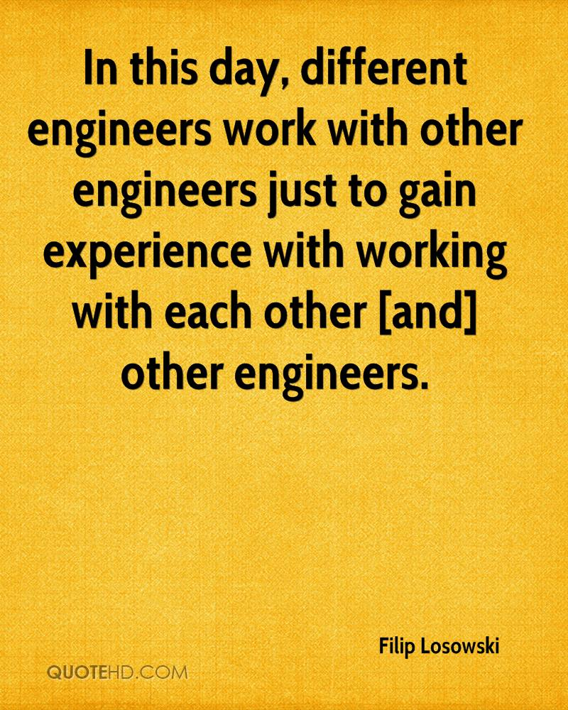 In this day, different engineers work with other engineers just to gain experience with working with each other [and] other engineers.