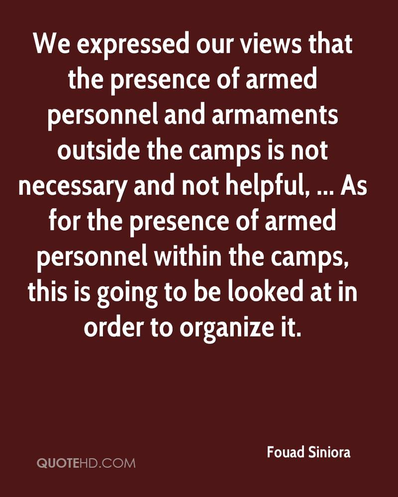 We expressed our views that the presence of armed personnel and armaments outside the camps is not necessary and not helpful, ... As for the presence of armed personnel within the camps, this is going to be looked at in order to organize it.