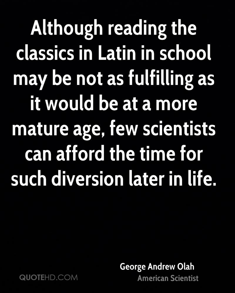 Although reading the classics in Latin in school may be not as fulfilling as it would be at a more mature age, few scientists can afford the time for such diversion later in life.