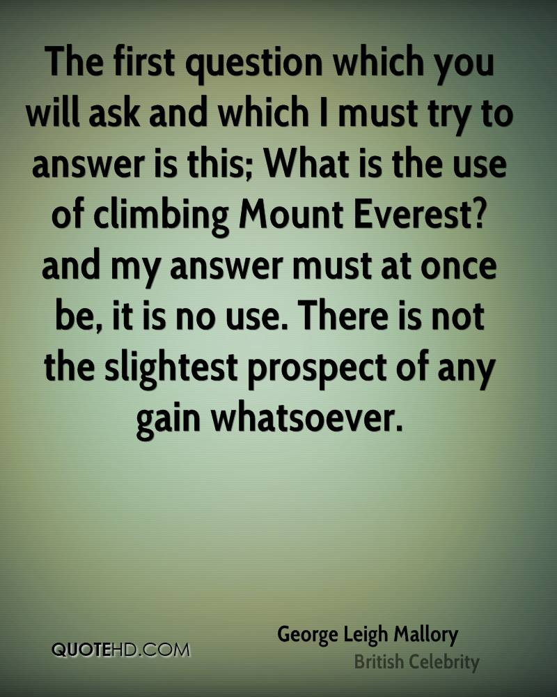 The first question which you will ask and which I must try to answer is this; What is the use of climbing Mount Everest? and my answer must at once be, it is no use. There is not the slightest prospect of any gain whatsoever.