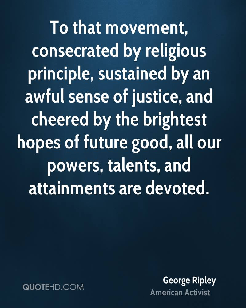 To that movement, consecrated by religious principle, sustained by an awful sense of justice, and cheered by the brightest hopes of future good, all our powers, talents, and attainments are devoted.