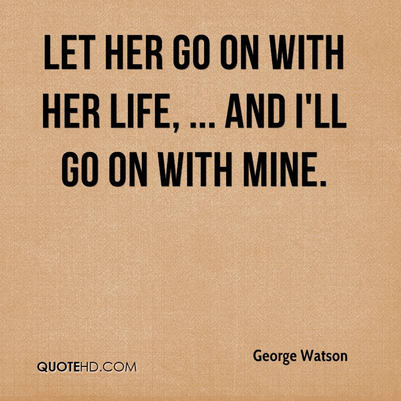 Let her go on with her life, ... And I'll go on with mine.